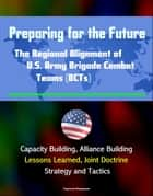 Preparing for the Future: The Regional Alignment of U.S. Army Brigade Combat Teams (BCTs) - Capacity Building, Alliance Building, Lessons Learned, Joint Doctrine, Strategy and Tactics ebook by Progressive Management
