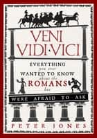 Veni, Vidi, Vici - Everything you ever wanted to know about the Romans but were afraid to ask ebook by Peter Jones