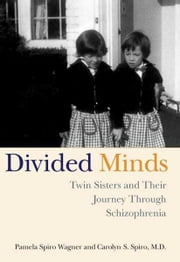 Divided Minds - Twin Sisters and Their Journey Through Schizophrenia ebook by Carolyn Spiro,Pamela Spiro Wagner