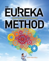 The Eureka Method: How to Think Like an Inventor ebook by John Hershey