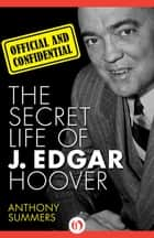 Official and Confidential: The Secret Life of J. Edgar Hoover ebook by Anthony Summers