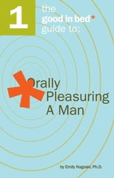 The Good in Bed Guide to Orally Pleasuring a Man ebook by Emily Nagoski Ph.D.