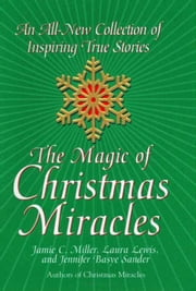 The Magic Of Christmas Miracles - An All-new Collection Of Inspiring True ebook by Jamie Miller