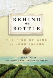 Behind the Bottle - The Rise of Long Island Wine ebook by Eileen M Duffy