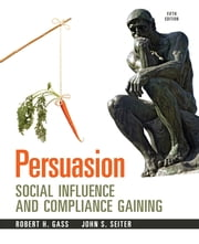 Persuasion - Social Inflence and Compliance Gaining -- Pearson eText ebook by Robert H Gass,John S Seiter