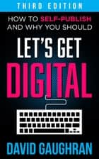 Let's Get Digital: How To Self-Publish, And Why You Should (Third Edition) ebook by David Gaughran