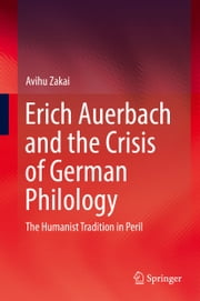 Erich Auerbach and the Crisis of German Philology - The Humanist Tradition in Peril ebook by Avihu Zakai
