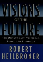 Visions of the Future - The Distant Past, Yesterday, Today, and Tomorrow ebook by Robert Heilbroner