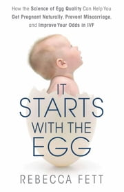 It Starts with the Egg - How the Science of Egg Quality Can Help You Get Pregnant Naturally, Prevent Miscarriage, and Improve Your Odds in IVF ebook by Kobo.Web.Store.Products.Fields.ContributorFieldViewModel