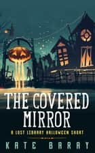 The Covered Mirror: A Lost Library Halloween Short - Lost Library ebook by Kate Baray