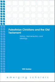 Palestinian Christians and the Old Testament - History, Hermeneutics, and Ideology ebook by Will Stalder