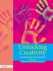 Unlocking Creativity - A Teacher's Guide to Creativity Across the Curriculum ebook by Robert Fisher,Mary Williams