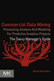 Commercial Data Mining - Processing, Analysis and Modeling for Predictive Analytics Projects ebook by David Nettleton