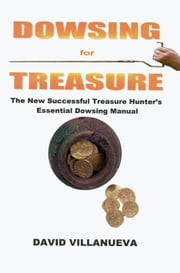 Dowsing for Treasure: The New Successful Treasure Hunter's Essential Dowsing Manual ebook by David Villanueva
