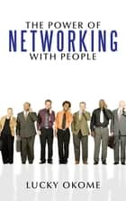 The Power of Networking with People ebook by Lucky Okome