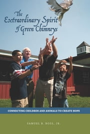 The Extraordinary Spirit of Green Chimneys: Connecting Children and Animals to Create Hope ebook by Samuel B. Ross Jr.