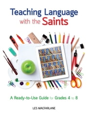 Teaching Language With the Saints - A Read to Use Guide for Grades 4-23 ebook by Les MacFarlane