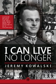 I Can Live No Longer: The Story of an Indomitable Man, the only Volunteer to Auschwitz. ebook by Jeremy Kowalski
