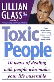 Toxic People: 10 Ways Of Dealing With People Who make Your Life Miserable ebook by Lillian Glass