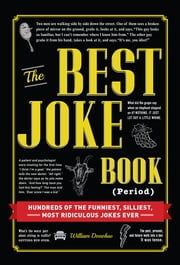 The Best Joke Book (Period) - Hundreds of the Funniest, Silliest, Most Ridiculous Jokes Ever ebook by William Donohue