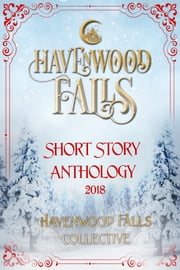 Havenwood Falls Short Story Anthology 2018 - A Collection of Holiday Bonus Stories ebook by Kristie Cook, Havenwood Falls Collective, Susan Burdorf,...