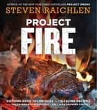 Project Fire - Cutting-Edge Techniques and Sizzling Recipes from the Caveman Porterhouse to Salt Slab Brownie S'Mores ebook by Steven Raichlen