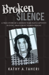 Broken Silence - A true story of a sixteen year olds captivity in Evin…Irans most feared prison! ebook by Kathy A. Taheri