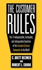 The Customer Rules: The 14 Indispensible, Irrefutable, and Indisputable Qualities of the Greatest Service Companies in the World ebook by Robert L. Shook, C.Britt Beemer