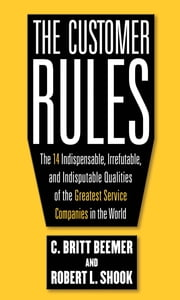 The Customer Rules: The 14 Indispensible, Irrefutable, and Indisputable Qualities of the Greatest Service Companies in the World ebook by C. Britt Beemer,Robert L. Shook