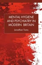 Mental Hygiene and Psychiatry in Modern Britain ebook by J. Toms