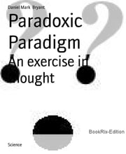 Paradoxic Paradigm - An exercise in thought ebook by Daniel Mark Bryant