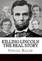 Killing Lincoln: The Real Story ebook by Steven Hager