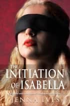 The Initiation Of Isabella ebook by Jenna Ives
