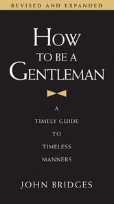 How To Be a Gentleman - A Contemporary Guide to Common Courtesy ebook by John Bridges