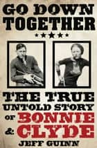 Go Down Together - The True, Untold Story of Bonnie and Clyde ebook by Jeff Guinn