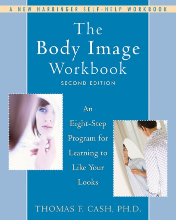 The Body Image Workbook - An Eight-Step Program for Learning to Like Your Looks ebook by Thomas Cash, PhD