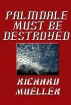 Palmdale Must Be Destroyed ebook by Richard Mueller