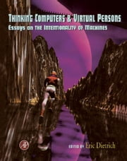 Thinking Computers and Virtual Persons: Essays on the Intentionality of Machines ebook by Dietrich, Eric