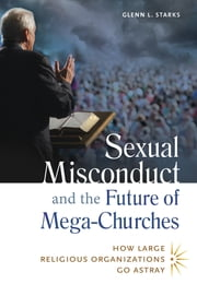 Sexual Misconduct and the Future of Mega-Churches: How Large Religious Organizations Go Astray ebook by Glenn L. Starks