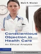 Conscientious Objection in Health Care ebook by Mark R. Wicclair