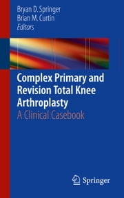 Complex Primary and Revision Total Knee Arthroplasty - A Clinical Casebook ebook by Bryan D. Springer,Brian M. Curtin