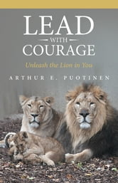 Lead With Courage - Unleash the Lion in You ebook by Arthur E. Puotinen