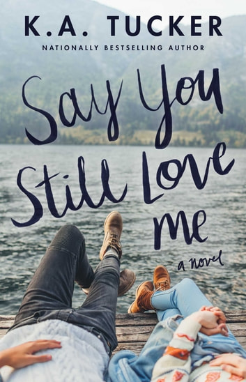 Say You Still Love Me - A Novel ebook by K.A. Tucker