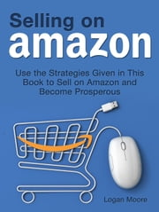 Selling on Amazon: Use the Strategies Given in This Book to Sell on Amazon and Become Prosperous