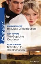 His Mask Of Retribution/The Captain's Courtesan/Betrothed To The Barbarian ebook by Margaret McPhee, Lucy Ashford, Carol Townend