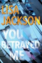 You Betrayed Me - A Chilling Novel of Gripping Psychological Suspense ebook by Lisa Jackson