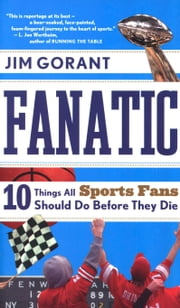 Fanatic - Ten Things All Sports Fans Should Do Before They Die ebook by Jim Gorant