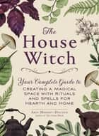 The House Witch - Your Complete Guide to Creating a Magical Space with Rituals and Spells for Hearth and Home ebook by Arin Murphy-Hiscock