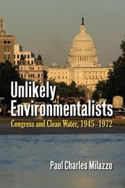 Unlikely Environmentalists - Congress and Clean Water, 1955-1972 ebook by Paul Charles Milazzo