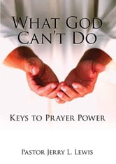 What God Can't Do: Keys to Prayer Power ebook by Pastor Jerry L. Lewis